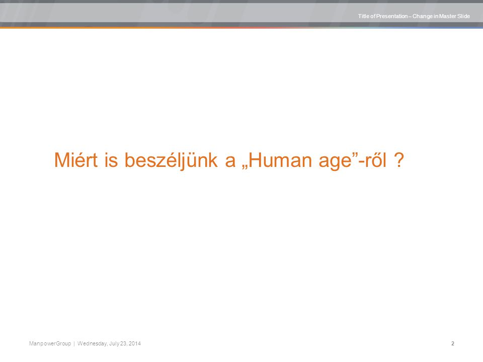 "Title of Presentation – Change in Master Slide ManpowerGroup | Wednesday, July 23, 20142 Miért is beszéljünk a ""Human age -ről"