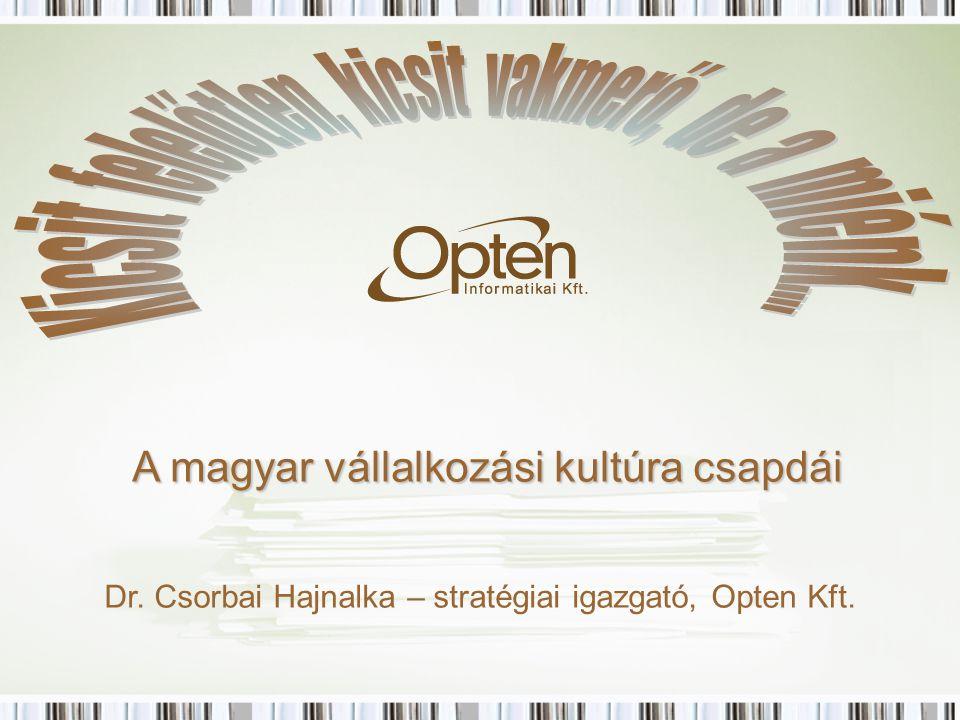A magyar vállalkozási kultúra csapdái Dr. Csorbai Hajnalka – stratégiai igazgató, Opten Kft.