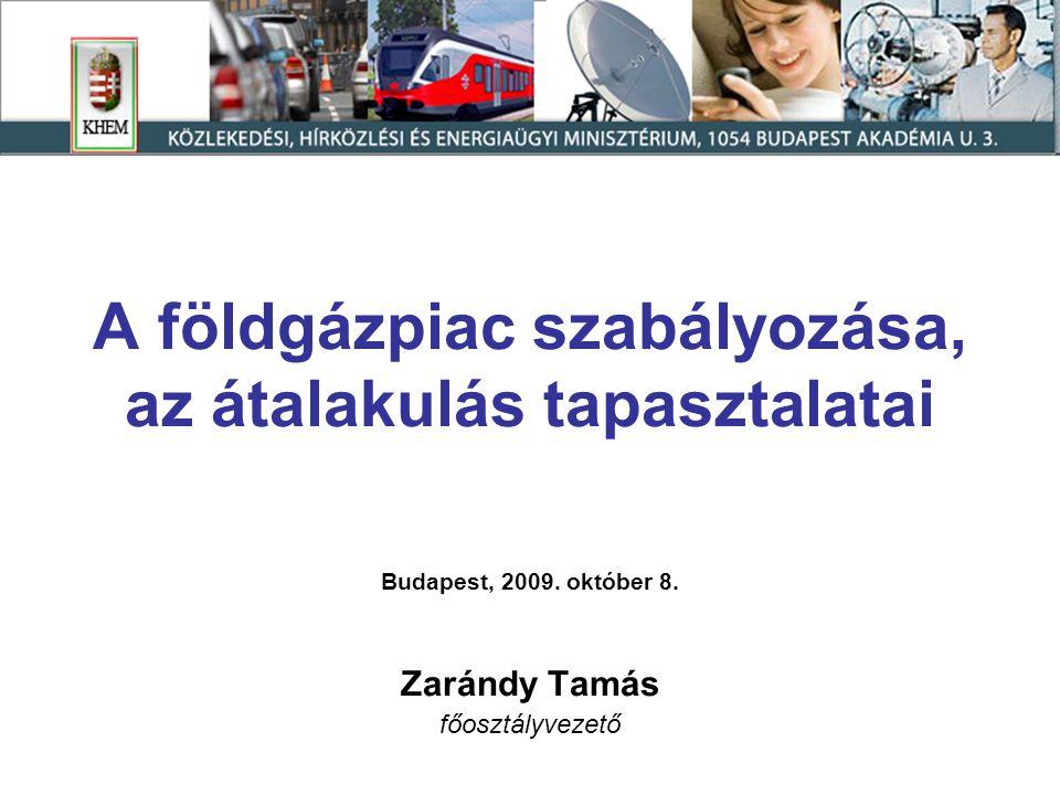 A földgázpiac szabályozása, az átalakulás tapasztalatai Budapest, 2009. október 8. Zarándy Tamás főosztályvezető