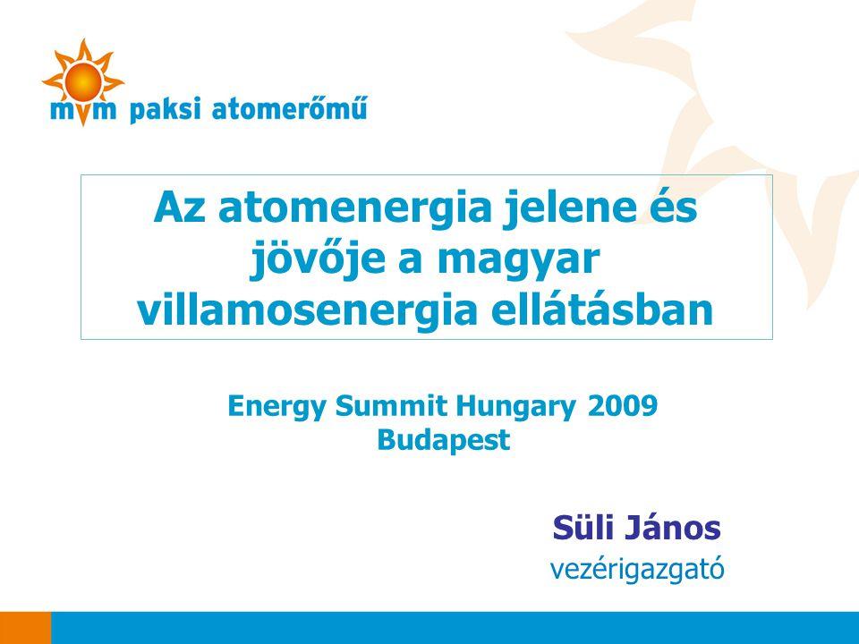 Az atomenergia jelene és jövője a magyar villamosenergia ellátásban Süli János vezérigazgató Energy Summit Hungary 2009 Budapest