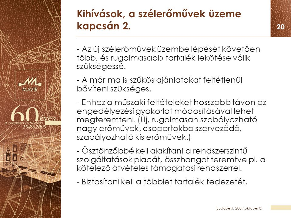 Budapest, 2009.október 8. 20 Kihívások, a szélerőművek üzeme kapcsán 2. - Az új szélerőművek üzembe lépését követően több, és rugalmasabb tartalék lek