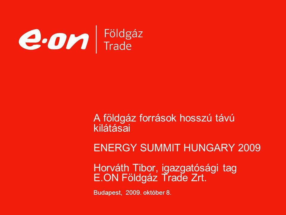 A földgáz források hosszú távú kilátásai ENERGY SUMMIT HUNGARY 2009 Horváth Tibor, igazgatósági tag E.ON Földgáz Trade Zrt. Budapest, 2009. október 8.