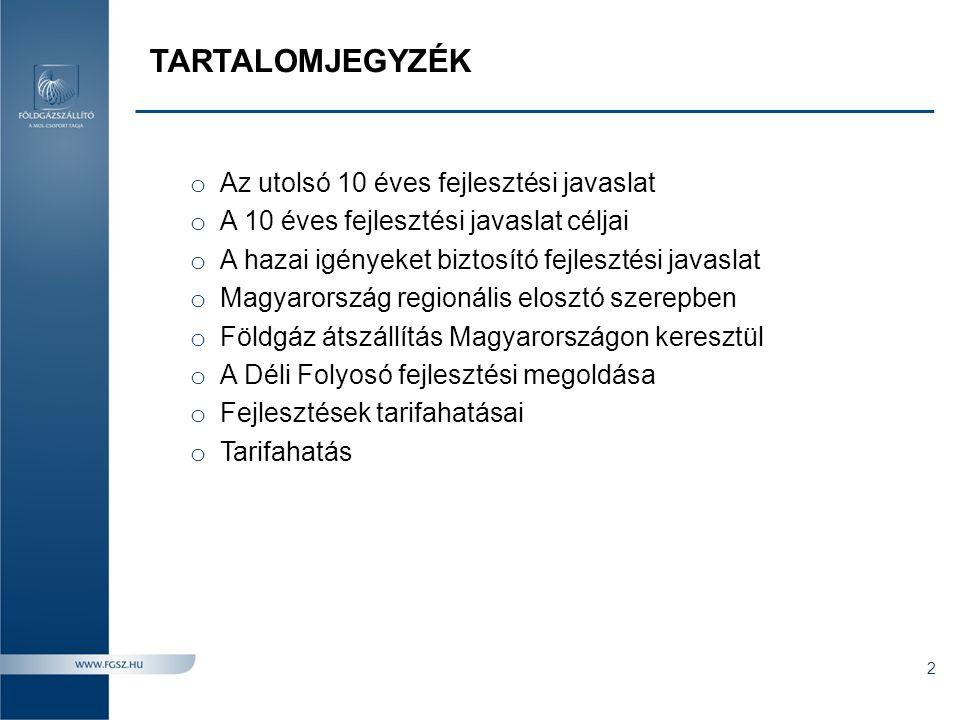TARTALOMJEGYZÉK o Az utolsó 10 éves fejlesztési javaslat o A 10 éves fejlesztési javaslat céljai o A hazai igényeket biztosító fejlesztési javaslat o Magyarország regionális elosztó szerepben o Földgáz átszállítás Magyarországon keresztül o A Déli Folyosó fejlesztési megoldása o Fejlesztések tarifahatásai o Tarifahatás 2