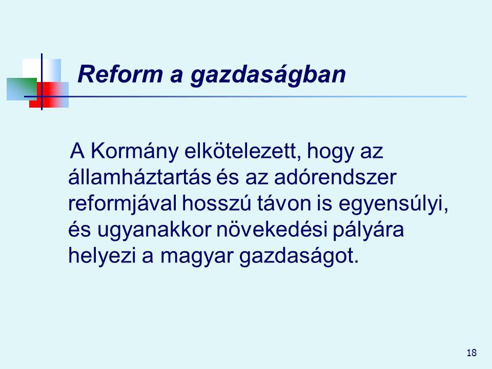 18 Reform a gazdaságban A Kormány elkötelezett, hogy az államháztartás és az adórendszer reformjával hosszú távon is egyensúlyi, és ugyanakkor növeked