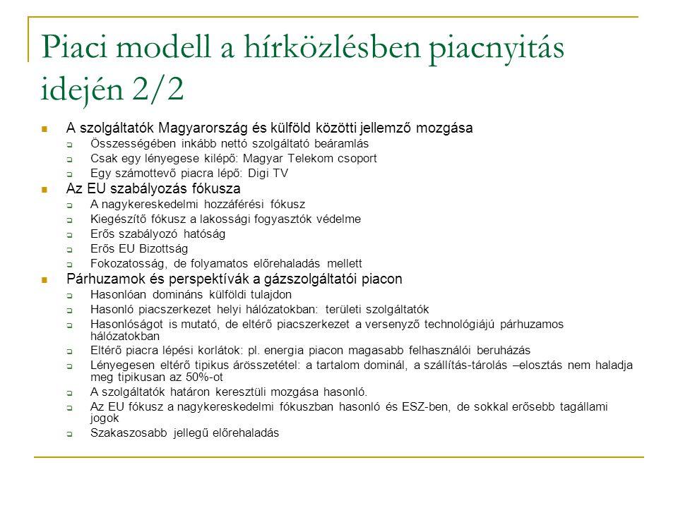 Piaci modell a hírközlésben piacnyitás idején 2/2 A szolgáltatók Magyarország és külföld közötti jellemző mozgása  Összességében inkább nettó szolgáltató beáramlás  Csak egy lényegese kilépő: Magyar Telekom csoport  Egy számottevő piacra lépő: Digi TV Az EU szabályozás fókusza  A nagykereskedelmi hozzáférési fókusz  Kiegészítő fókusz a lakossági fogyasztók védelme  Erős szabályozó hatóság  Erős EU Bizottság  Fokozatosság, de folyamatos előrehaladás mellett Párhuzamok és perspektívák a gázszolgáltatói piacon  Hasonlóan domináns külföldi tulajdon  Hasonló piacszerkezet helyi hálózatokban: területi szolgáltatók  Hasonlóságot is mutató, de eltérő piacszerkezet a versenyző technológiájú párhuzamos hálózatokban  Eltérő piacra lépési korlátok: pl.