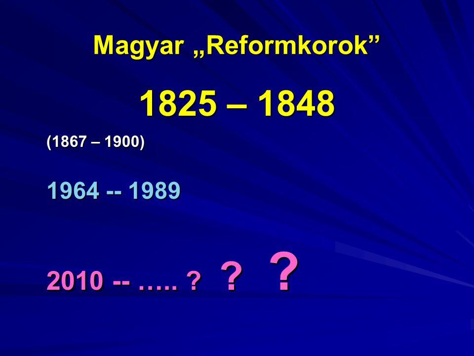 """Magyar """"Reformkorok 1825 – 1848 (1867 – 1900) 1964 -- 1989 2010 -- ….."""