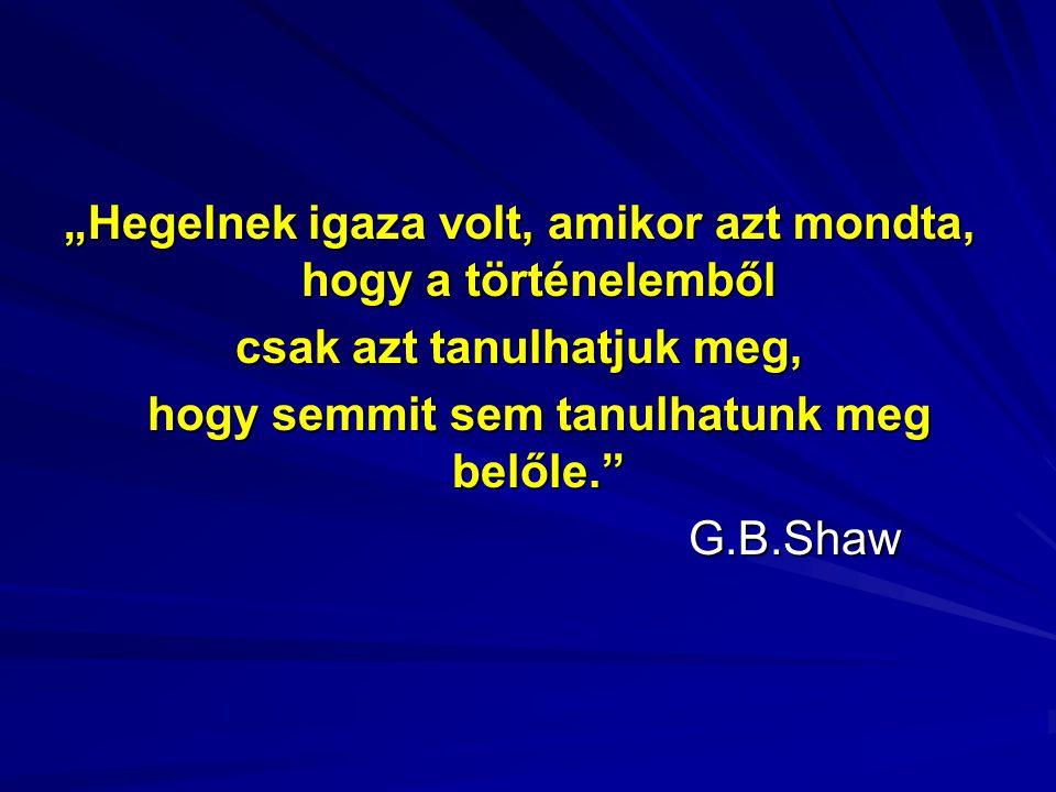 """""""Hegelnek igaza volt, amikor azt mondta, hogy a történelemből csak azt tanulhatjuk meg, hogy semmit sem tanulhatunk meg belőle. G.B.Shaw"""
