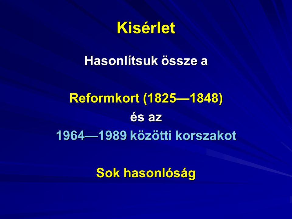 Kisérlet Hasonlítsuk össze a Reformkort (1825—1848) és az 1964—1989 közötti korszakot Sok hasonlóság
