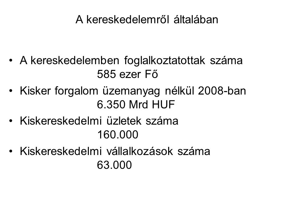 A kereskedelemről általában A kereskedelemben foglalkoztatottak száma 585 ezer Fő Kisker forgalom üzemanyag nélkül 2008-ban 6.350 Mrd HUF Kiskereskedelmi üzletek száma 160.000 Kiskereskedelmi vállalkozások száma 63.000
