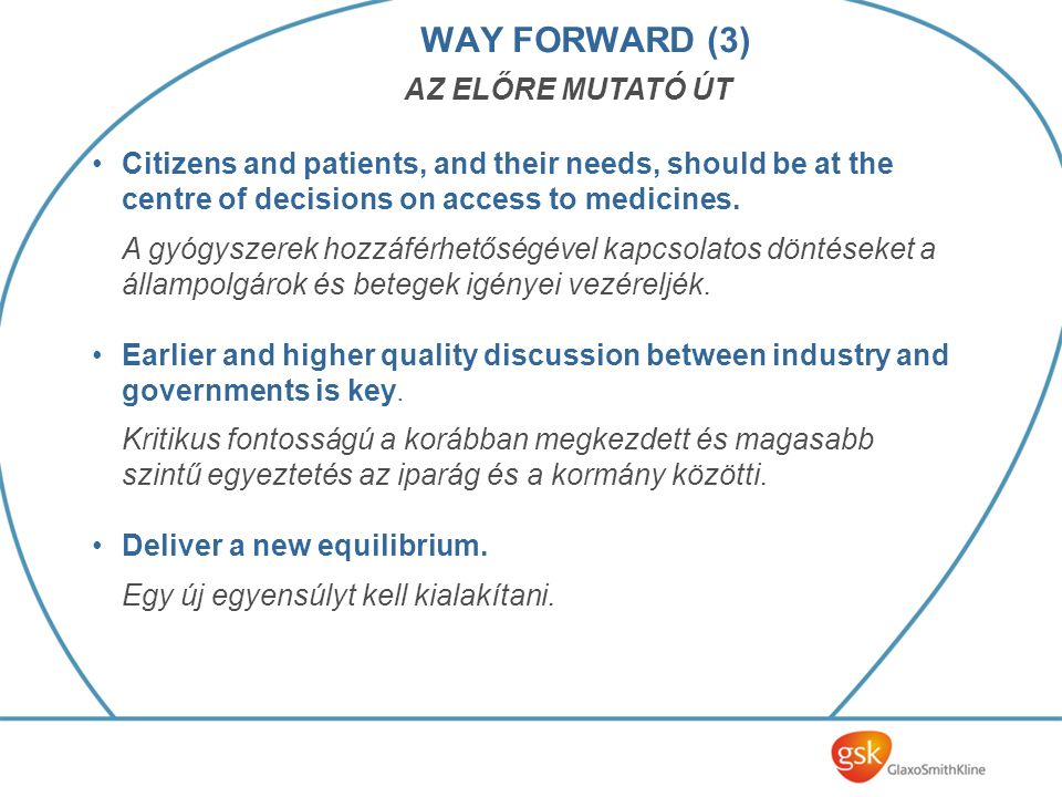 WAY FORWARD (3) AZ ELŐRE MUTATÓ ÚT Citizens and patients, and their needs, should be at the centre of decisions on access to medicines.