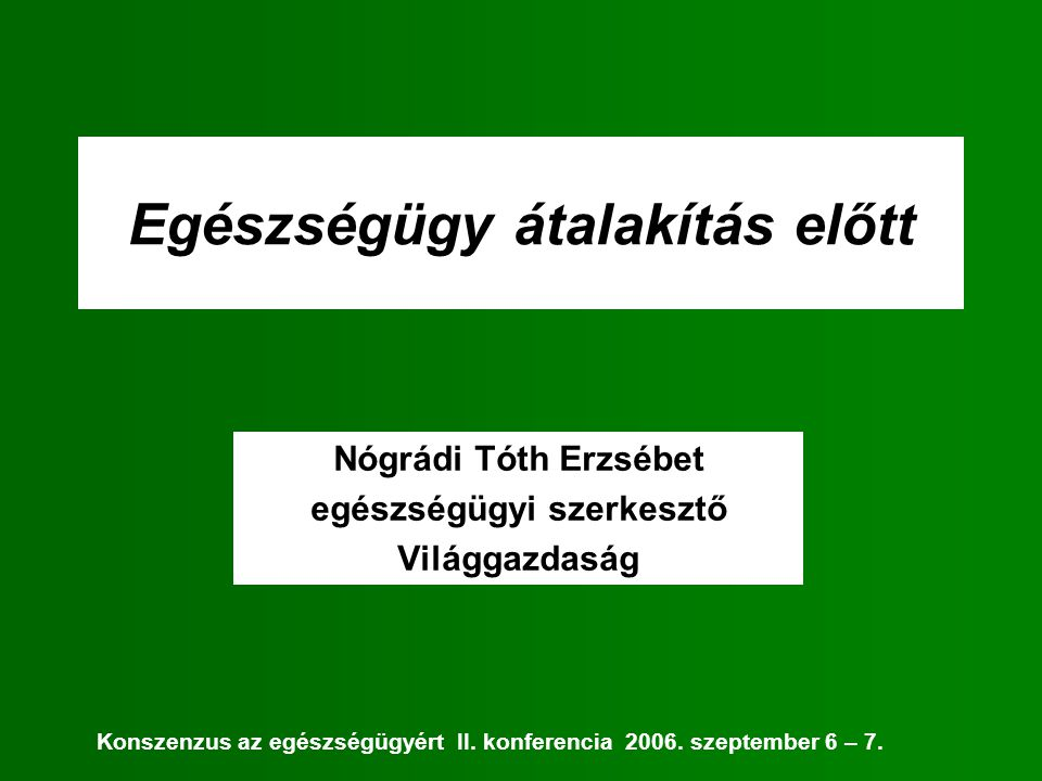 Egészségügy átalakítás előtt Nógrádi Tóth Erzsébet egészségügyi szerkesztő Világgazdaság Konszenzus az egészségügyért II.