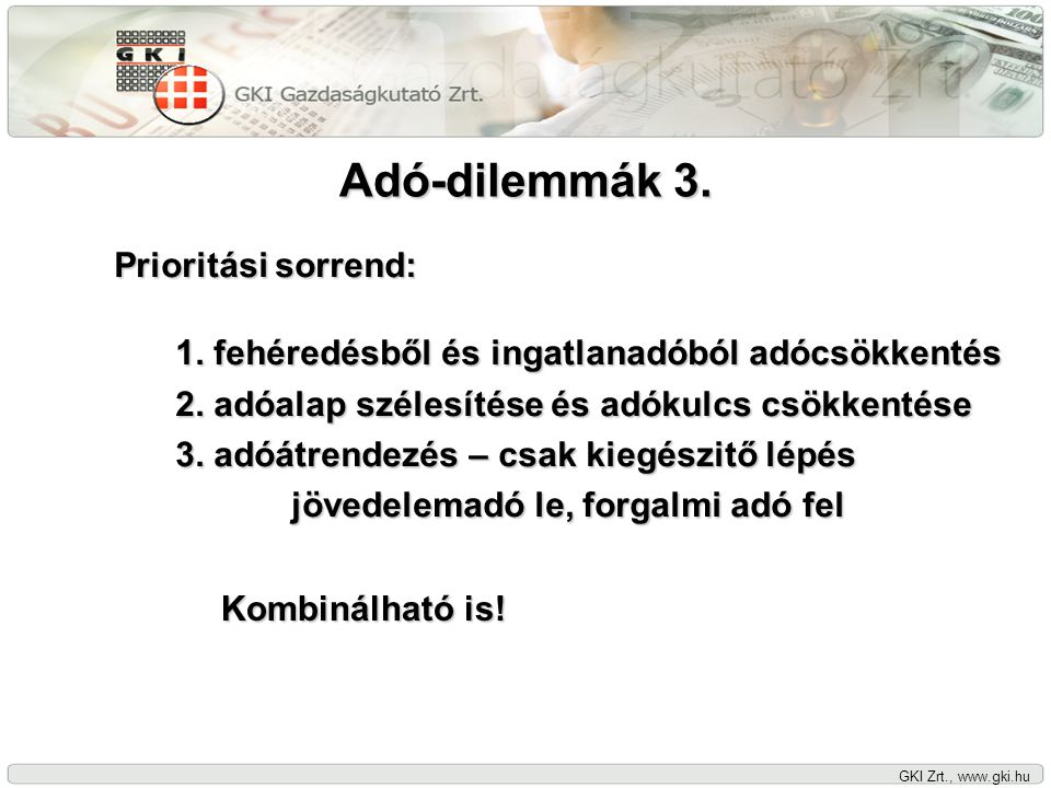 GKI Zrt., www.gki.hu Adó-dilemmák 3. Prioritási sorrend: 1. fehéredésből és ingatlanadóból adócsökkentés 2. adóalap szélesítése és adókulcs csökkentés