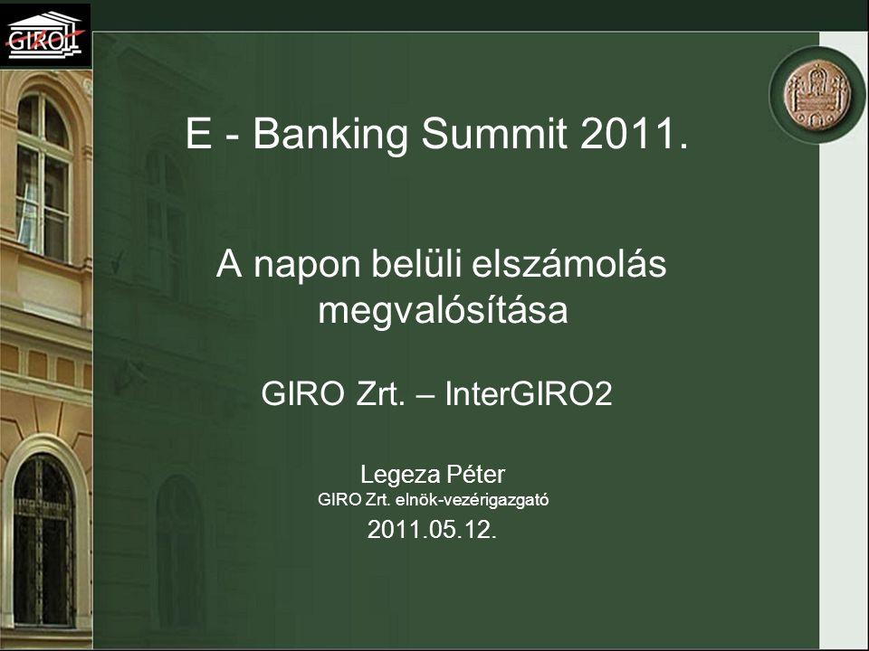 E - Banking Summit 2011. A napon belüli elszámolás megvalósítása GIRO Zrt. – InterGIRO2 Legeza Péter GIRO Zrt. elnök-vezérigazgató 2011.05.12.