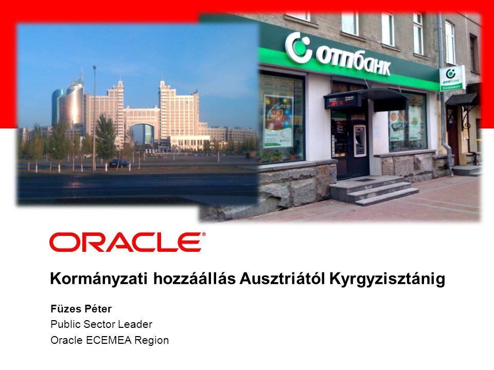 Kormányzati hozzáállás Ausztriától Kyrgyzisztánig Füzes Péter Public Sector Leader Oracle ECEMEA Region