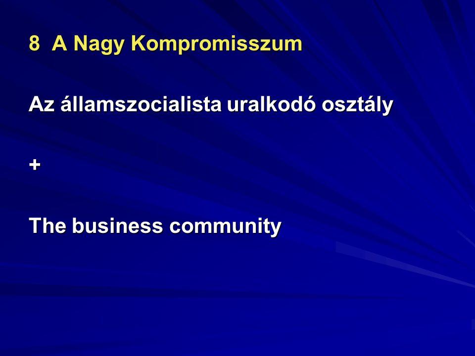 8 A Nagy Kompromisszum Az államszocialista uralkodó osztály + The business community