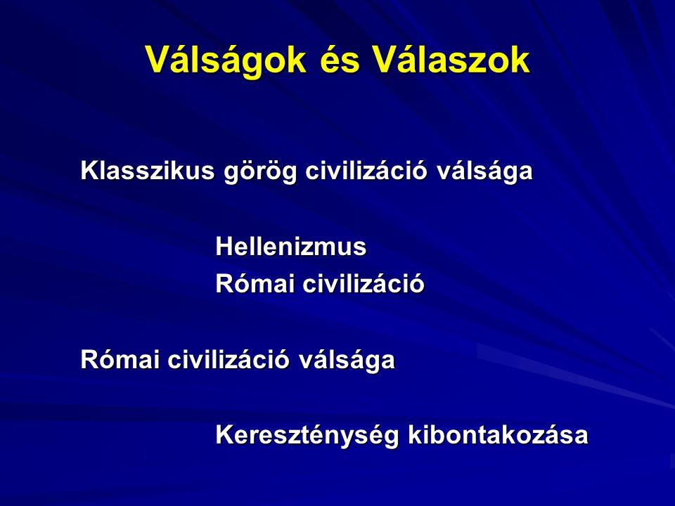 Válságok és Válaszok Klasszikus görög civilizáció válsága Hellenizmus Római civilizáció Római civilizáció válsága Kereszténység kibontakozása