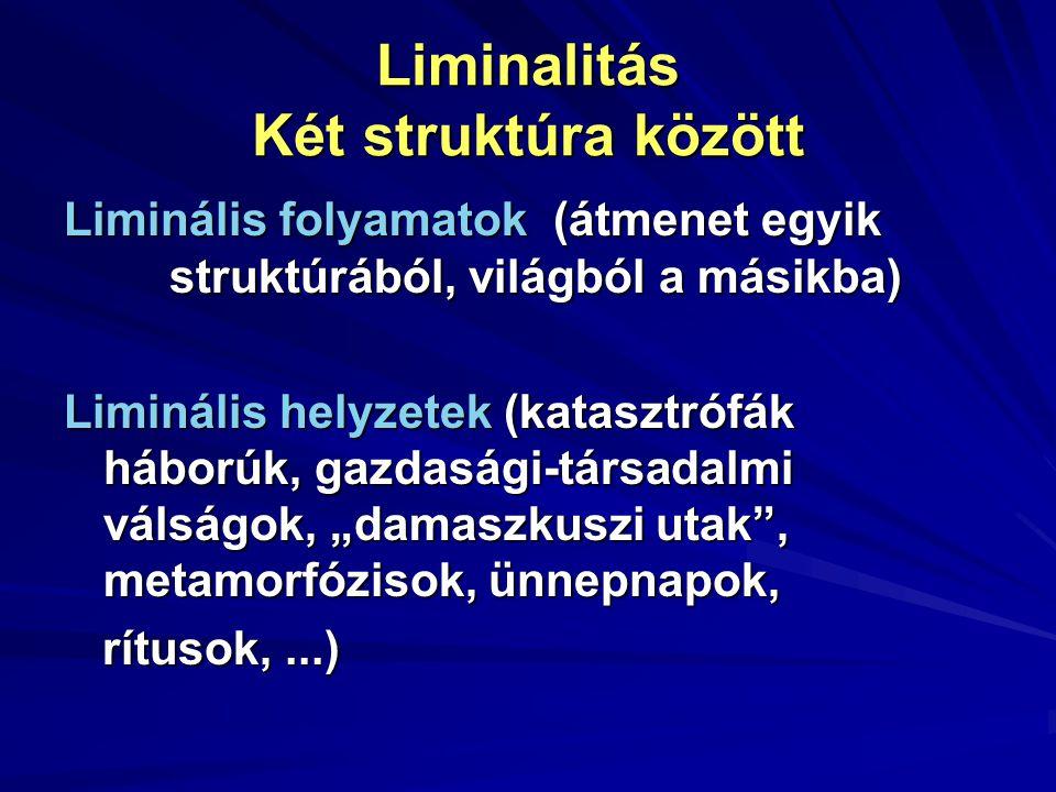Liminalitás Két struktúra között Liminális folyamatok (átmenet egyik struktúrából, világból a másikba) Liminális helyzetek (katasztrófák háborúk, gazd