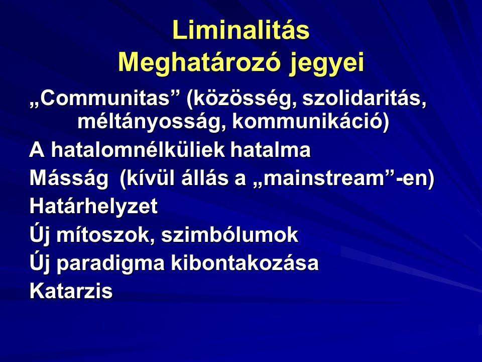 """Liminalitás Meghatározó jegyei """"Communitas"""" (közösség, szolidaritás, méltányosság, kommunikáció) A hatalomnélküliek hatalma Másság (kívül állás a """"mai"""