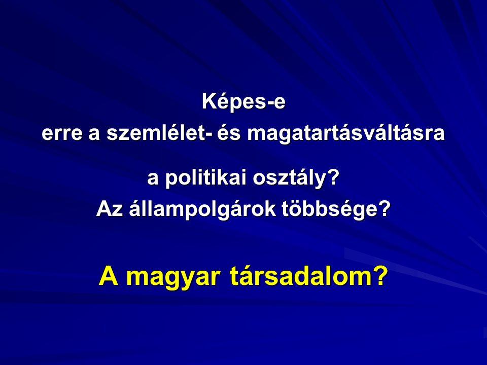 Képes-e erre a szemlélet- és magatartásváltásra a politikai osztály? Az állampolgárok többsége? A magyar társadalom?