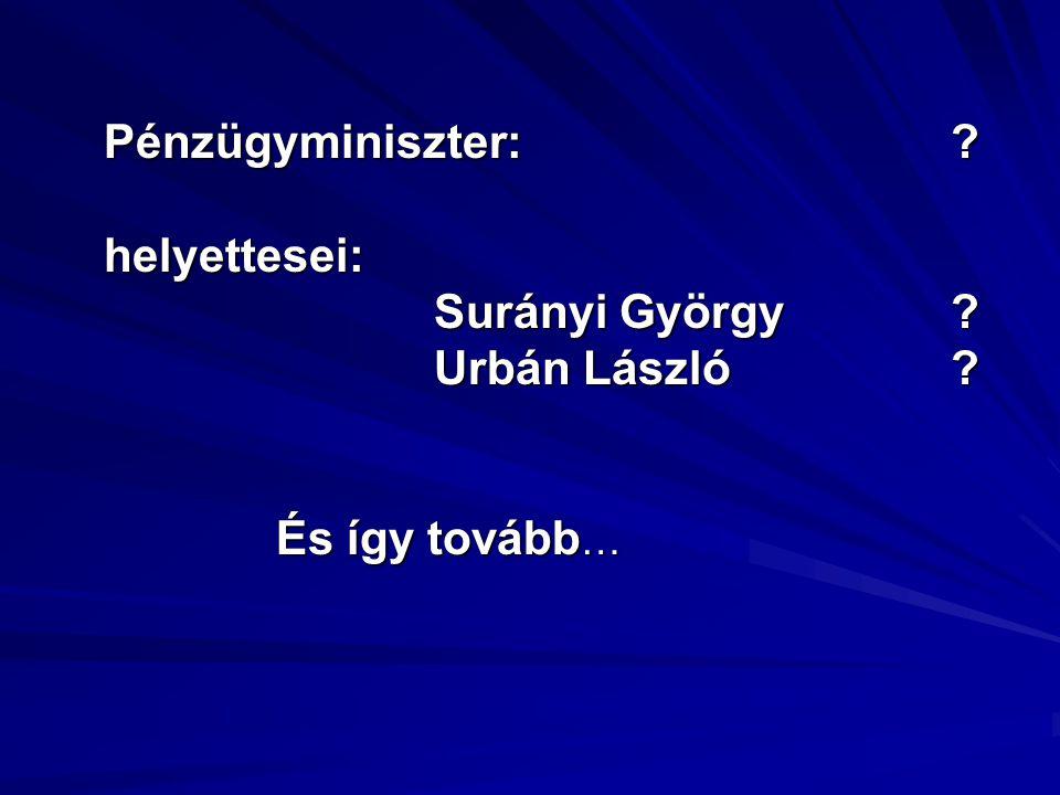 Pénzügyminiszter: ? helyettesei: Surányi György ? Surányi György ? Urbán László ? Urbán László ? És így tovább …