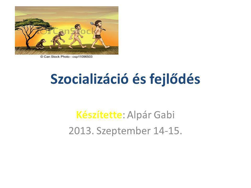 Szocializáció és fejlődés Készítette: Alpár Gabi 2013. Szeptember 14-15.