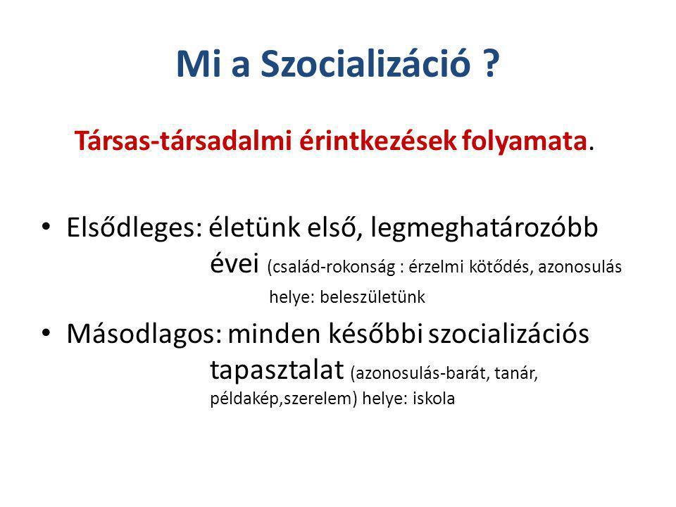 Mi a Szocializáció ? Társas-társadalmi érintkezések folyamata. Elsődleges: életünk első, legmeghatározóbb évei (család-rokonság : érzelmi kötődés, azo