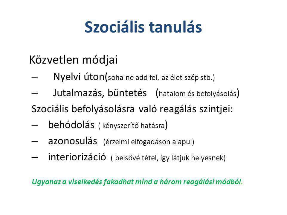Szociális tanulás Közvetlen módjai – Nyelvi úton( soha ne add fel, az élet szép stb.) – Jutalmazás, büntetés ( hatalom és befolyásolás ) Szociális bef