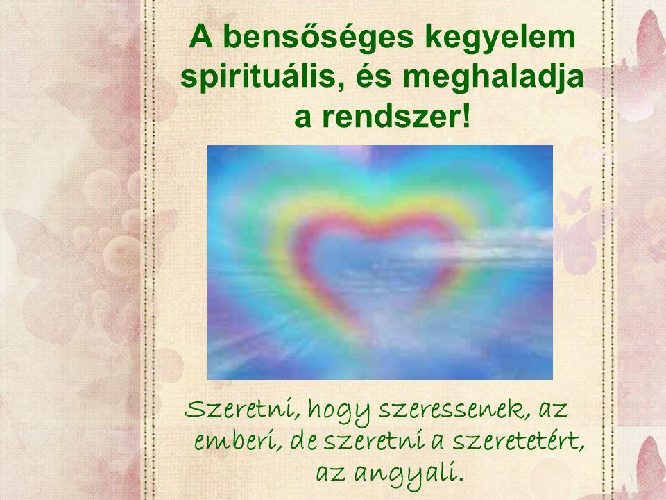 A bensőséges kegyelem spirituális, és meghaladja a rendszer! Szeretni, hogy szeressenek, az emberi, de szeretni a szeretetért, az angyali.