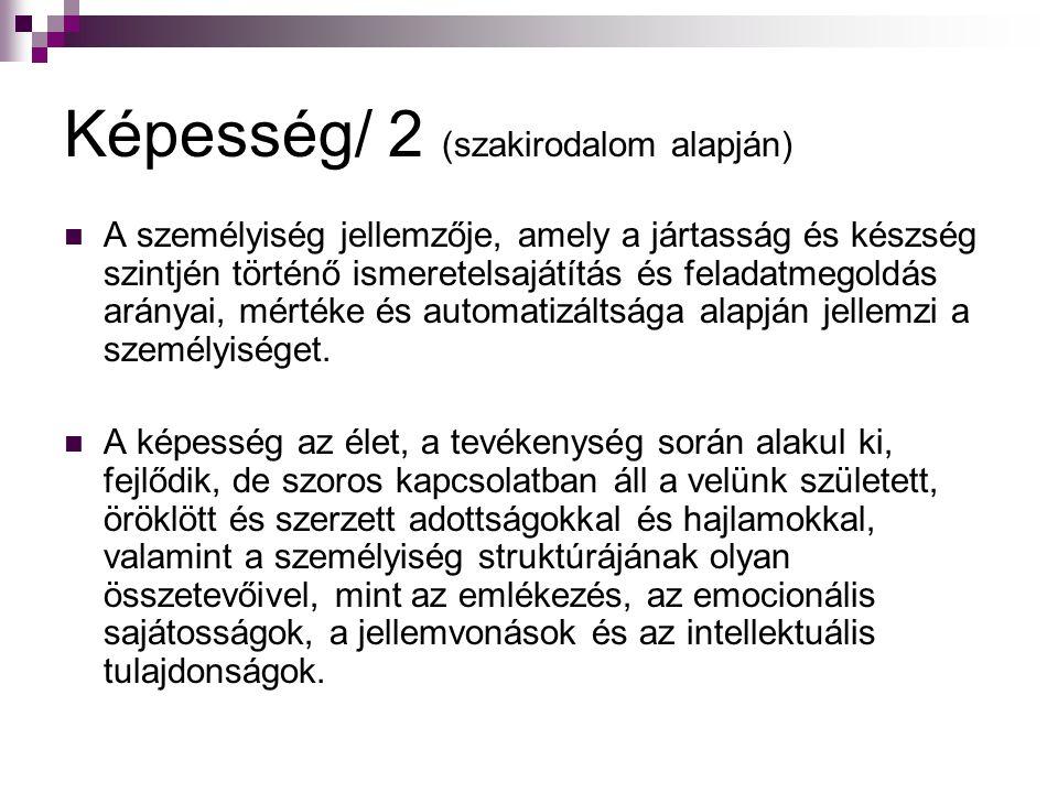 Képesség/ 2 (szakirodalom alapján) A személyiség jellemzője, amely a jártasság és készség szintjén történő ismeretelsajátítás és feladatmegoldás arány