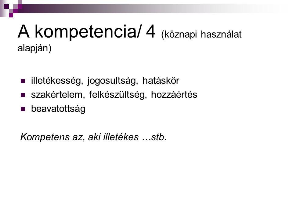 A kompetencia/ 4 (köznapi használat alapján) illetékesség, jogosultság, hatáskör szakértelem, felkészültség, hozzáértés beavatottság Kompetens az, aki