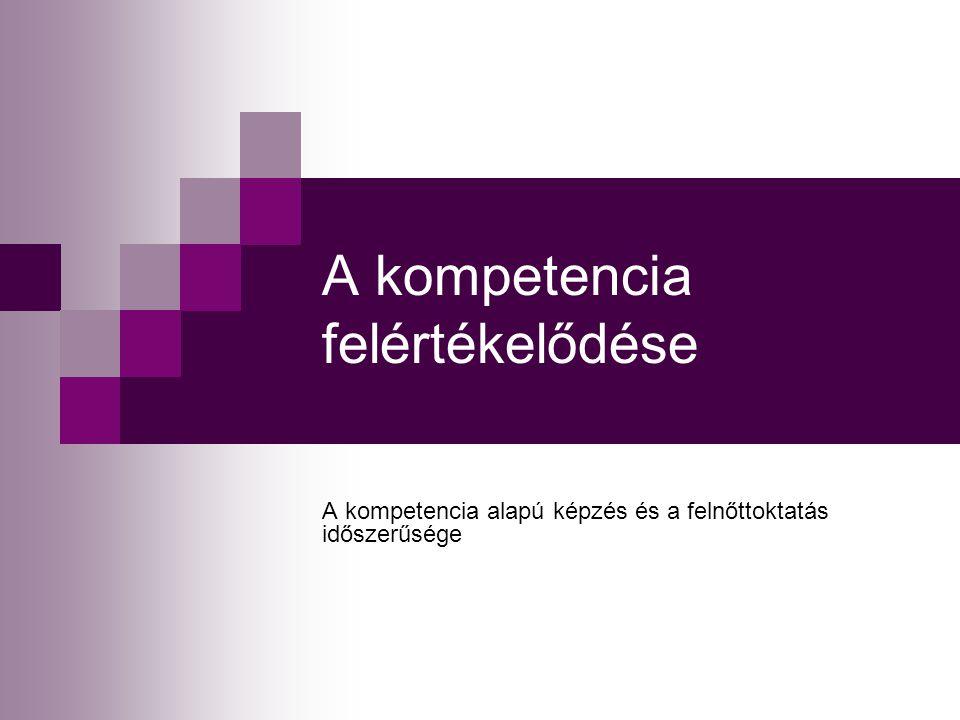 A kompetencia felértékelődése A kompetencia alapú képzés és a felnőttoktatás időszerűsége
