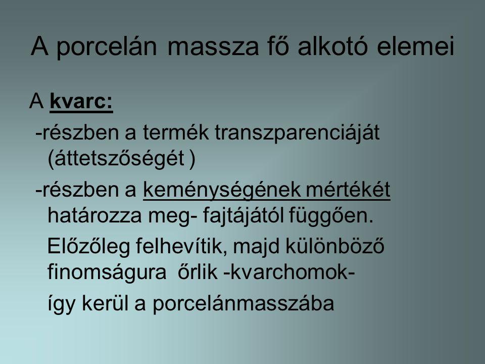 A porcelán massza fő alkotó elemei A kvarc: -részben a termék transzparenciáját (áttetszőségét ) -részben a keménységének mértékét határozza meg- fajt