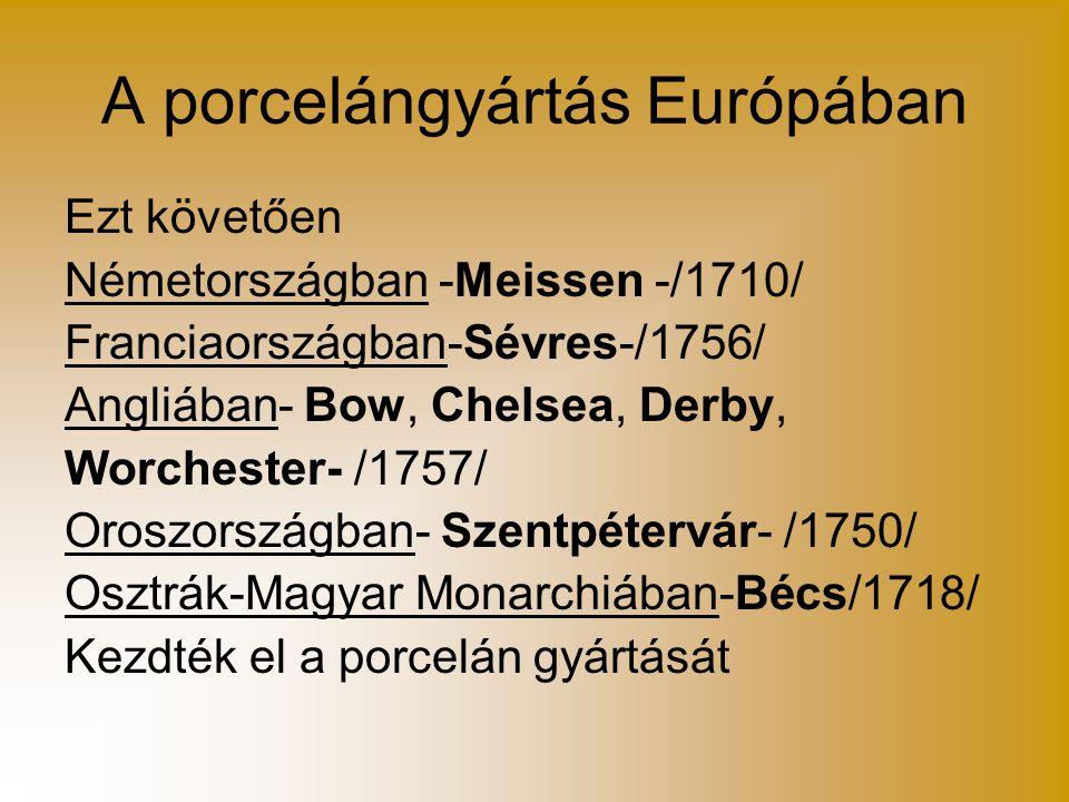 A porcelángyártás Európában Ezt követően Németországban -Meissen -/1710/ Franciaországban-Sévres-/1756/ Angliában- Bow, Chelsea, Derby, Worchester- /1