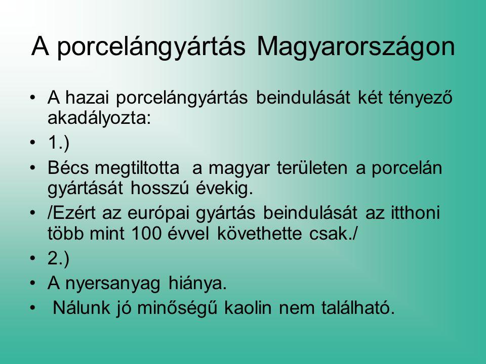 A porcelángyártás Magyarországon A hazai porcelángyártás beindulását két tényező akadályozta: 1.) Bécs megtiltotta a magyar területen a porcelán gyárt