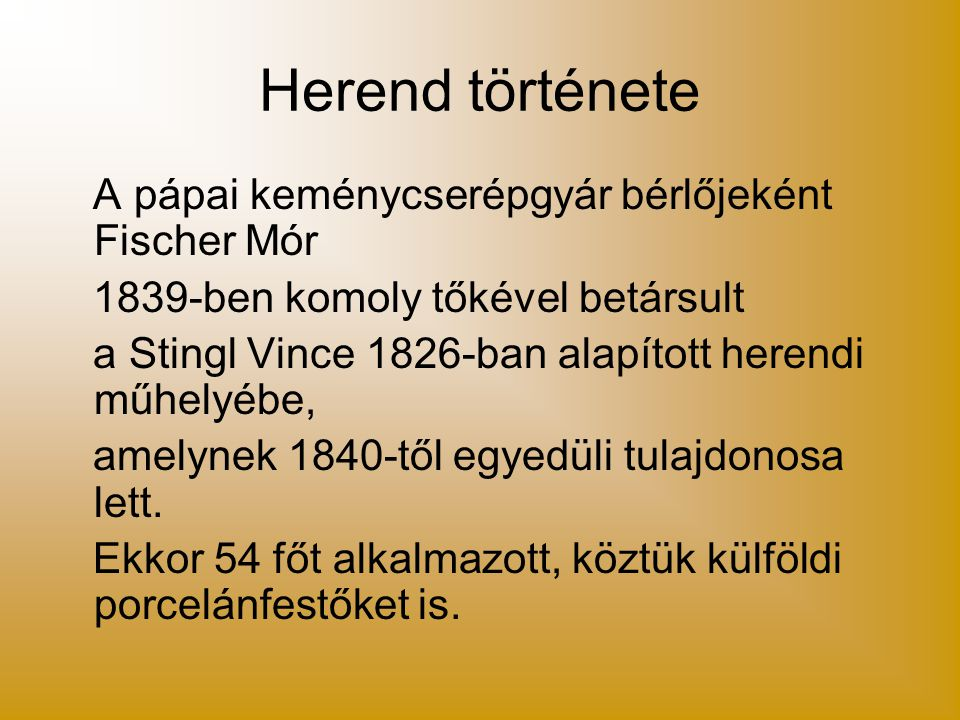 Herend története A pápai keménycserépgyár bérlőjeként Fischer Mór 1839-ben komoly tőkével betársult a Stingl Vince 1826-ban alapított herendi műhelyéb