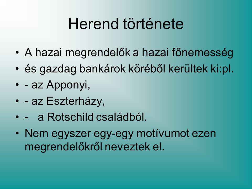 Herend története A hazai megrendelők a hazai főnemesség és gazdag bankárok köréből kerültek ki:pl. - az Apponyi, - az Eszterházy, - a Rotschild család