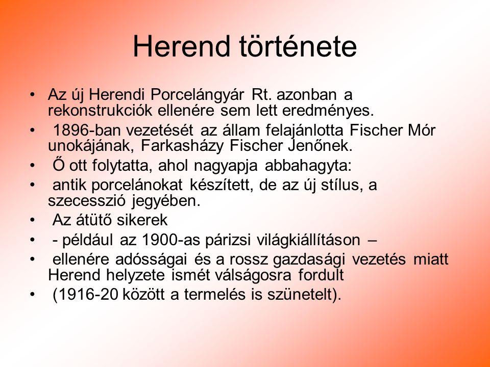Herend története Az új Herendi Porcelángyár Rt. azonban a rekonstrukciók ellenére sem lett eredményes. 1896-ban vezetését az állam felajánlotta Fische