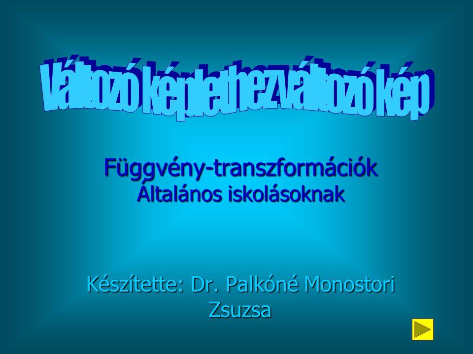 Függvény-transzformációk Általános iskolásoknak Készítette: Dr. Palkóné Monostori Zsuzsa
