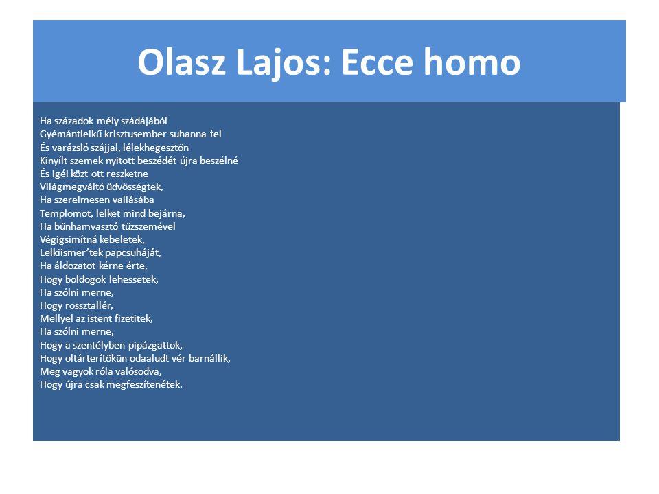 Olasz Lajos: Ecce homo Ha századok mély szádájából Gyémántlelkű krisztusember suhanna fel És varázsló szájjal, lélekhegesztőn Kinyílt szemek nyitott b