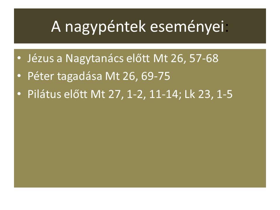 A nagypéntek eseményei: Jézus a Nagytanács előtt Mt 26, 57-68 Péter tagadása Mt 26, 69-75 Pilátus előtt Mt 27, 1-2, 11-14; Lk 23, 1-5