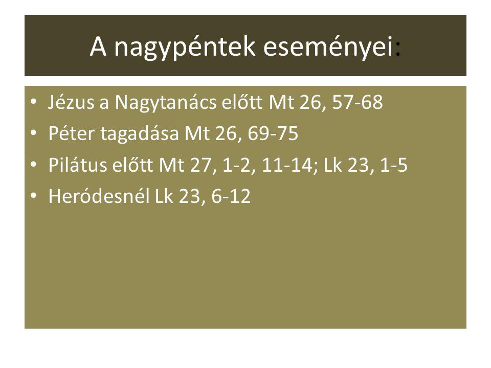 A nagypéntek eseményei: Jézus a Nagytanács előtt Mt 26, 57-68 Péter tagadása Mt 26, 69-75 Pilátus előtt Mt 27, 1-2, 11-14; Lk 23, 1-5 Heródesnél Lk 23, 6-12