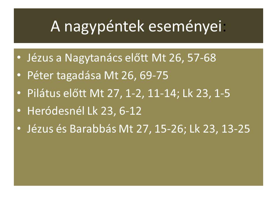 A nagypéntek eseményei: Jézus a Nagytanács előtt Mt 26, 57-68 Péter tagadása Mt 26, 69-75 Pilátus előtt Mt 27, 1-2, 11-14; Lk 23, 1-5 Heródesnél Lk 23, 6-12 Jézus és Barabbás Mt 27, 15-26; Lk 23, 13-25