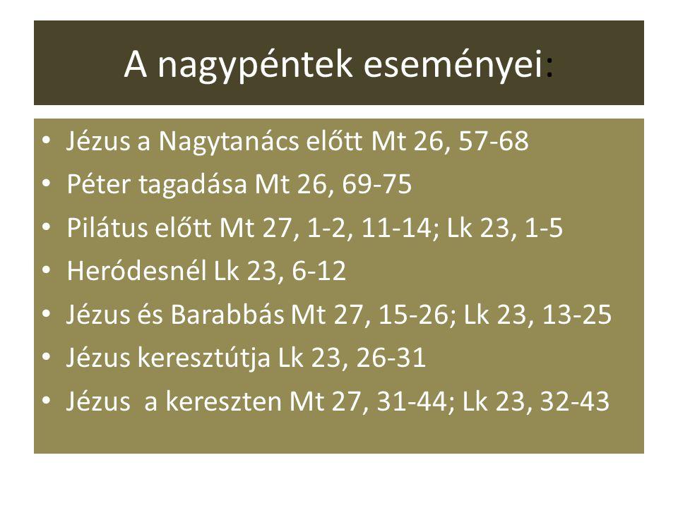 A nagypéntek eseményei: Jézus a Nagytanács előtt Mt 26, 57-68 Péter tagadása Mt 26, 69-75 Pilátus előtt Mt 27, 1-2, 11-14; Lk 23, 1-5 Heródesnél Lk 23, 6-12 Jézus és Barabbás Mt 27, 15-26; Lk 23, 13-25 Jézus keresztútja Lk 23, 26-31 Jézus a kereszten Mt 27, 31-44; Lk 23, 32-43