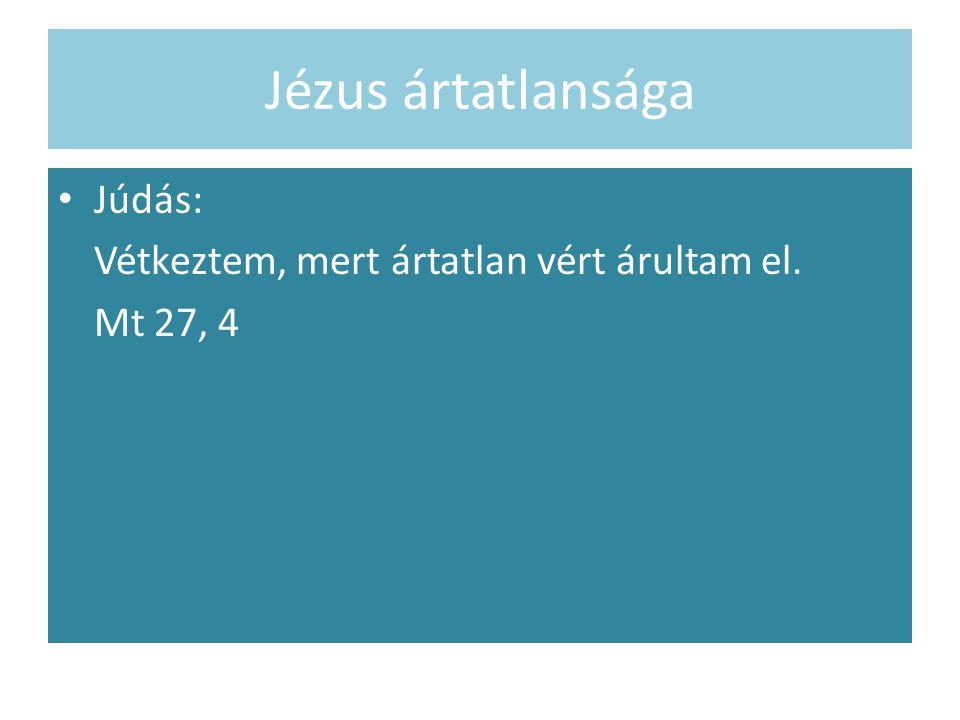 Jézus ártatlansága Júdás: Vétkeztem, mert ártatlan vért árultam el. Mt 27, 4