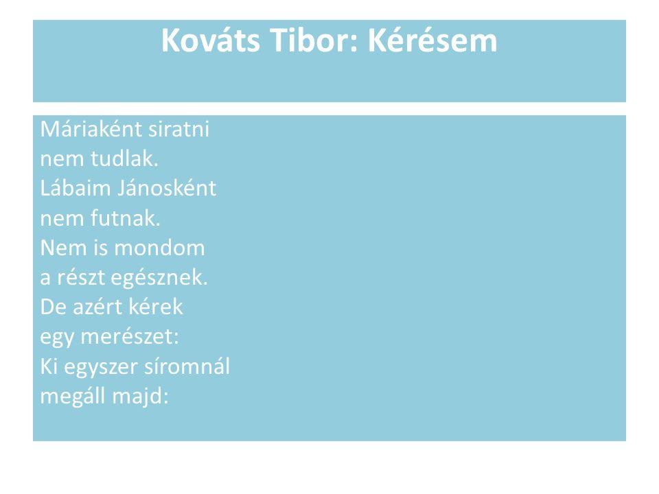 Kováts Tibor: Kérésem Máriaként siratni nem tudlak. Lábaim Jánosként nem futnak. Nem is mondom a részt egésznek. De azért kérek egy merészet: Ki egysz