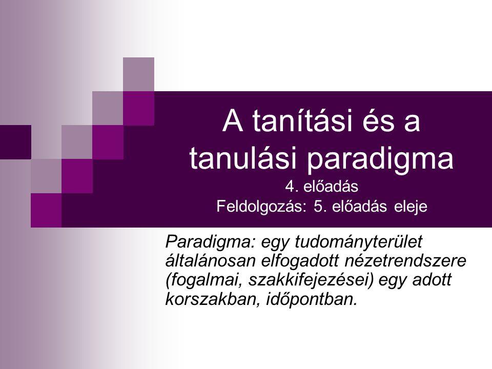 A tanítási és a tanulási paradigma 4. előadás Feldolgozás: 5. előadás eleje Paradigma: egy tudományterület általánosan elfogadott nézetrendszere (foga