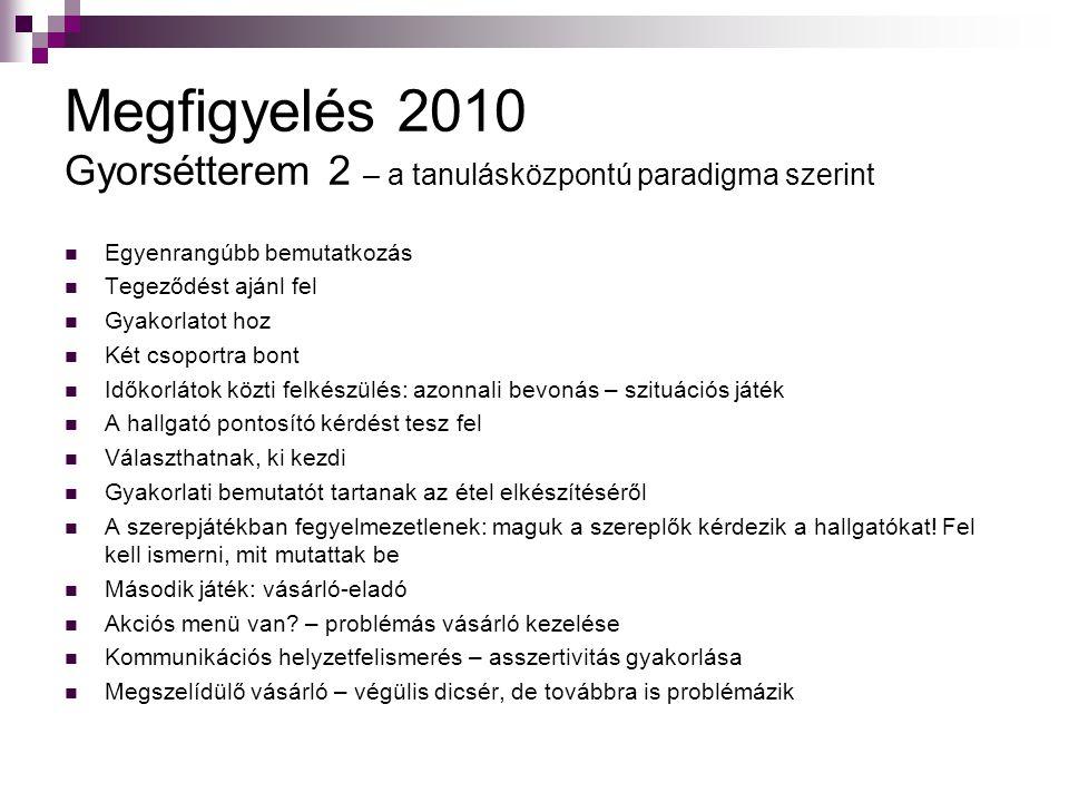 Megfigyelés 2010 Gyorsétterem 2 – a tanulásközpontú paradigma szerint Egyenrangúbb bemutatkozás Tegeződést ajánl fel Gyakorlatot hoz Két csoportra bon