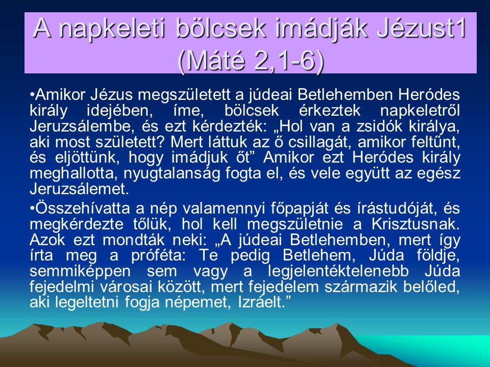 """A napkeleti bölcsek imádják Jézust1 (Máté 2,1-6) Amikor Jézus megszületett a júdeai Betlehemben Heródes király idejében, íme, bölcsek érkeztek napkeletről Jeruzsálembe, és ezt kérdezték: """"Hol van a zsidók királya, aki most született."""