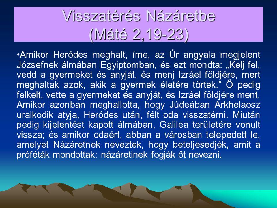"""Visszatérés Názáretbe (Máté 2,19-23) Amikor Heródes meghalt, íme, az Úr angyala megjelent Józsefnek álmában Egyiptomban, és ezt mondta: """"Kelj fel, vedd a gyermeket és anyját, és menj Izráel földjére, mert meghaltak azok, akik a gyermek életére törtek. Ő pedig felkelt, vette a gyermeket és anyját, és Izráel földjére ment."""