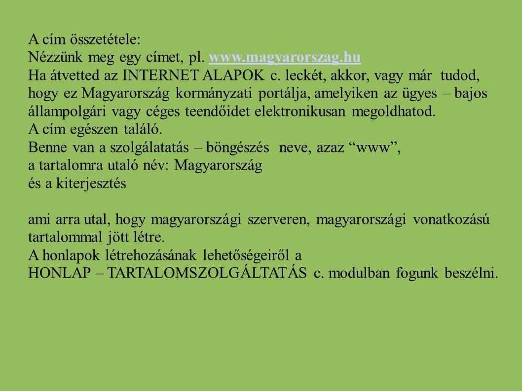 A cím összetétele: Nézzünk meg egy címet, pl. www.magyarorszag.huwww.magyarorszag.hu Ha átvetted az INTERNET ALAPOK c. leckét, akkor, vagy már tudod,